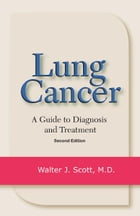 Lung Cancer: A Guide to Diagnosis and Treatment by Walter J. Scott, MD