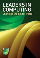 Leaders in Computing: Changing the digital world by BCS The Chartered Institute for IT