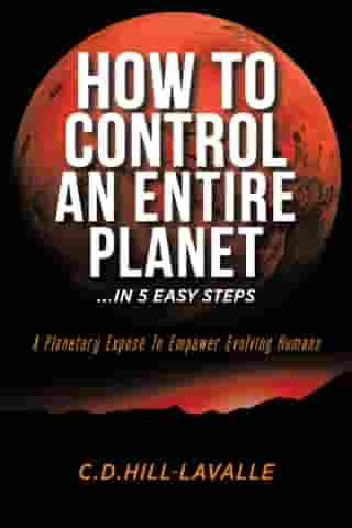 How to Control an Entire Planet ...in 5 Easy Steps: A Planetary Exposé to Empower Evolving Humans by C.D. Hill-Lavalle