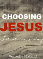 Choosing Jesus:Salvation Today by Veronica Holland
