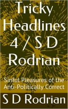 Tricky Headlines 4 / S D Rodrian: Sinful Pleasures of the Anti-Politically Correct. by S D Rodrian