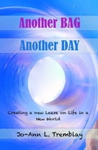 Another BAG Another DAY: Creating a new Lease on Life in a New World by Jo-Ann L. Tremblay