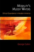 Morality's Muddy Waters: Ethical Quandaries in Modern America by George Cotkin