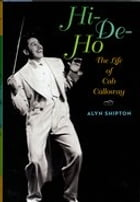 Hi-de-ho:The Life of Cab Calloway: The Life of Cab Calloway by Alyn Shipton