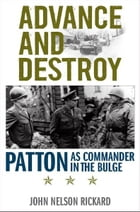 Advance and Destroy: Patton as Commander in the Bulge by John Nelson Rickard