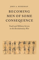 Becoming Men of Some Consequence: Youth and Military Service in the Revolutionary War by John A. Ruddiman