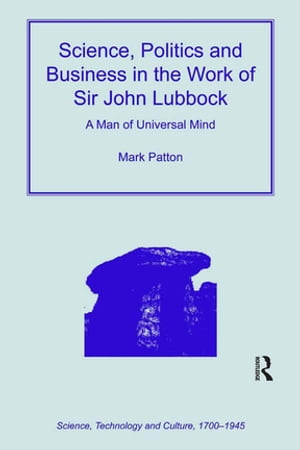 Science,  Politics and Business in the Work of Sir John Lubbock A Man of Universal Mind