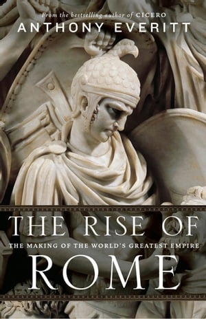 The Rise of Rome The Making of the World's Greatest Empire