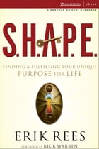 S.H.A.P.E.: Finding and Fulfilling Your Unique Purpose for Life by Erik Rees