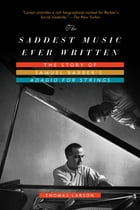 The Saddest Music Ever Written: The Story of Samuel Barber's Adagio for Strings by Thomas Larson