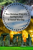 PreChristian Pagan Astrology & Astral Worship: Illustrated by J.H Hill