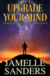 Upgrade Your Mind: Harnessing the Power of Thought to Change Your Life
