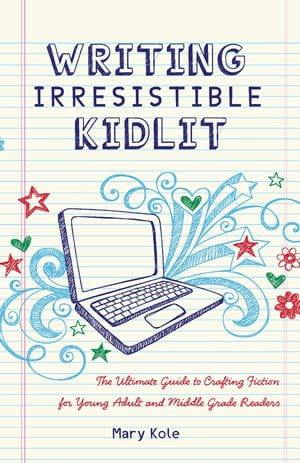 Writing Irresistible Kidlit: The Ultimate Guide to Crafting Fiction for Young Adult and Middle Grade Readers The Ultimate Guide to Crafting Fiction fo