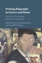 Writing Biography in Greece and Rome: Narrative Technique and Fictionalization