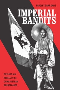 Imperial Bandits: Outlaws and Rebels in the China-Vietnam Borderlands