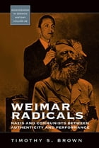 Weimar Radicals: Nazis and Communists between Authenticity and Performance by Timothy Scott Brown