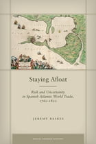 Staying Afloat: Risk and Uncertainty in Spanish Atlantic World Trade, 1760-1820 by Jeremy Baskes