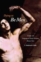 Dying to Be Men: Gender and Language in Early Christian Martyr Texts by L. Stephanie Cobb