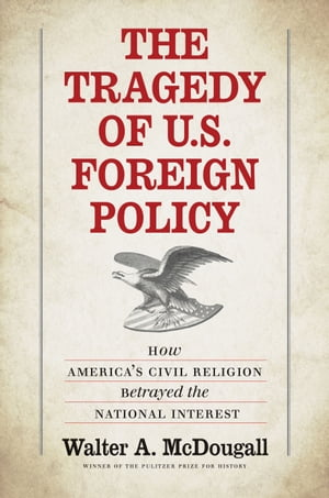 The Tragedy of U.S. Foreign Policy How America's Civil Religion Betrayed the National Interest