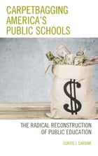 Carpetbagging America's Public Schools: The Radical Reconstruction of Public Education by Curtis J. Cardine