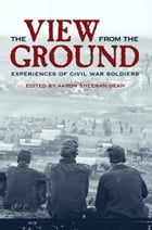 The View from the Ground: Experiences of Civil War Soldiers by Aaron Sheehan-Dean