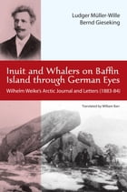 Inuit and Whalers on Baffin Island Through German Eyes: Wilhelm Weike's Arctic Journal and Letters (1883-84) by Ludwig Müller-Wille