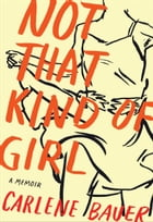 Not That Kind of Girl: A Memoir by Carlene Bauer