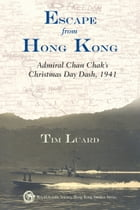 Escape from Hong Kong: Admiral Chan Chak's Christmas Day Dash, 1941 by Tim Luard