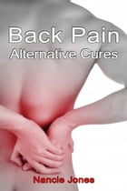 Back Pain Alternative Cures by Nancie Jones