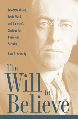 The Will To Believe Woodrow Wilson,  World War I,  and America's Strategy for Peace and Security