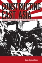 Constructing East Asia: Technology, Ideology, and Empire in Japan's Wartime Era, 1931-1945 by Aaron Stephen Moore