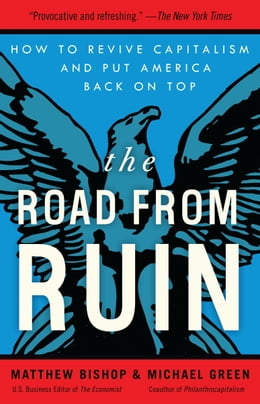 Book The Road from Ruin: How to Revive Capitalism and Put America Back on Top by Matthew Bishop