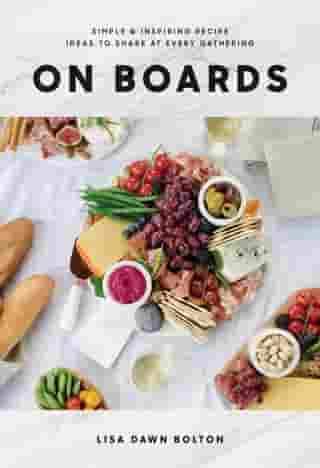 On Boards: Simple & Inspiring Recipe Ideas to Share at Every Gathering by Lisa Dawn Bolton
