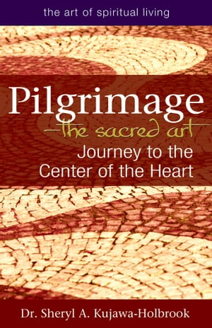 Pilgrimage—The Sacred Art: Journey to the Center of the Heart by Dr. Sheryl A. Kujawa-Holbrook