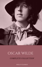 Oscar Wilde: The Truly Complete Collection (Holly Classics) by Oscar Wilde