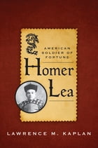 Homer Lea: American Soldier of Fortune by Lawrence M. Kaplan