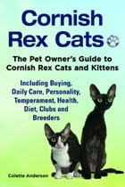 Cornish Rex Cats, The Pet Owner's Guide to Cornish Rex Cats and Kittens Including Buying, Daily Care, Personality, Temperament, Health, Diet, Clubs an by Colette Anderson