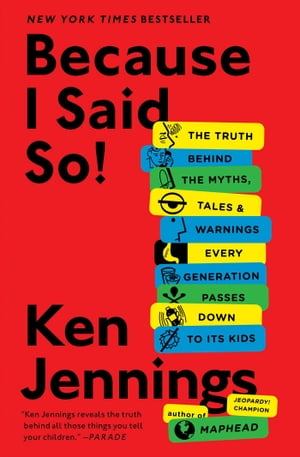 Because I Said So!: The Truth Behind the Myths, Tales, and Warnings Every Generation Passes Down to Its Kids by Ken Jennings