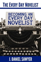 Becoming an Every Day Novelist: Thirty Days from Idea to Publication by J. Daniel Sawyer