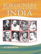 Foreigners Who Loved and Served India by K.C. Brahmachary