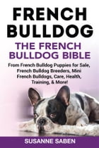 French Bulldog The French Bulldog Bible: From French Bulldog Puppies for Sale, French Bulldog Breeders, French Bulldog Breeders, Mini French  by Susanne Saben