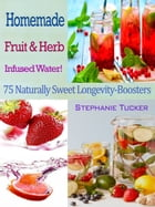 Homemade Fruit & Herb Infused Water!: 75 Naturally Sweet Longevity-Boosters by Stephanie Tucker