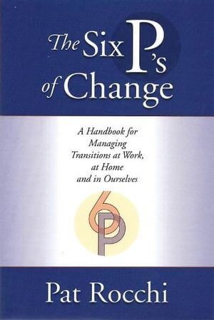 The Six P's of Change: A Handbook for Managing Transition at Work, at Home and in Ourselves