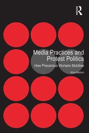 Media Practices and Protest Politics How Precarious Workers Mobilise