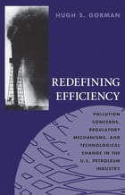 Redefining Efficiency: Pollution Concerns, Regulatory Mechanisms, and Technological Change in the U.S. Petroleum Industry by Hugh S. Gorman