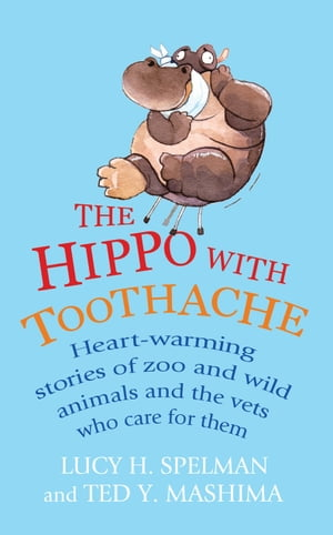 The Hippo with Toothache Heart-warming stories of zoo and wild animals and the vets who care for them