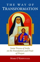 The Way of Transformation: Saint Teresa of Avila on the Foundation and Fruit of Prayer by Mark O'Keefe OSB