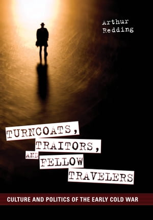Turncoats,  Traitors,  and Fellow Travelers Culture and Politics of the Early Cold War
