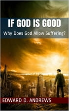 IF GOD IS GOOD: Why Does God Allow Suffering? by Edward D. Andrews