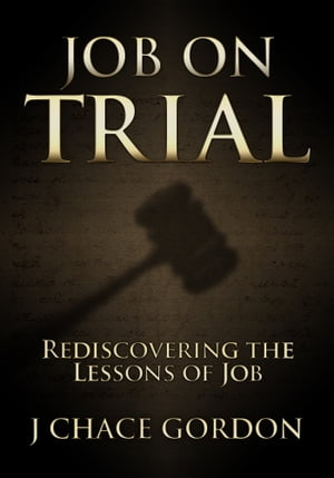 Job on Trial: Rediscovering the Lessons of Job by J Chace Gordon